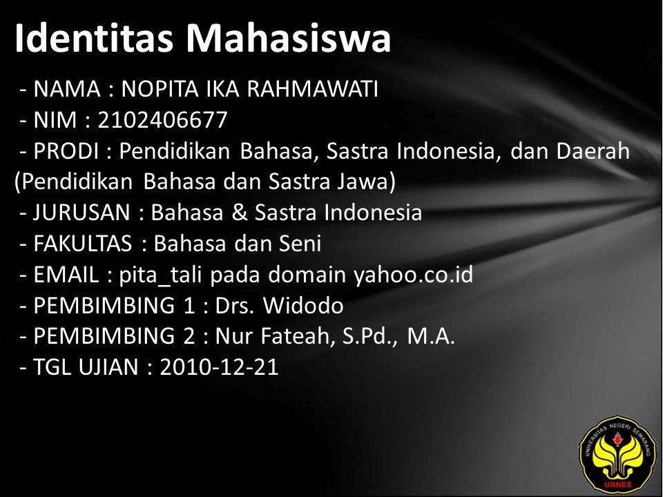 Identitas Mahasiswa - NAMA : NOPITA IKA RAHMAWATI - NIM : 2102406677 - PRODI : Pendidikan Bahasa, Sastra Indonesia, dan Daerah (Pendidikan Bahasa dan Sastra Jawa) - JURUSAN : Bahasa & Sastra Indonesia - FAKULTAS : Bahasa dan Seni - EMAIL : pita_tali pada domain yahoo.co.id - PEMBIMBING 1 : Drs.