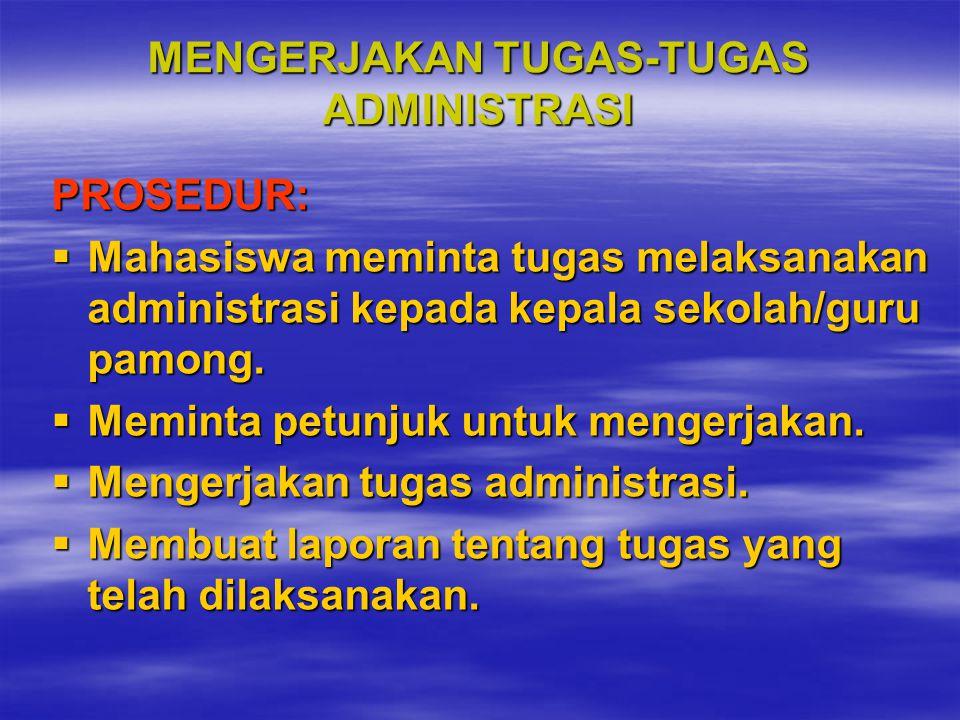 MENGERJAKAN TUGAS-TUGAS ADMINISTRASI PROSEDUR:  Mahasiswa meminta tugas melaksanakan administrasi kepada kepala sekolah/guru pamong.  Meminta petunj