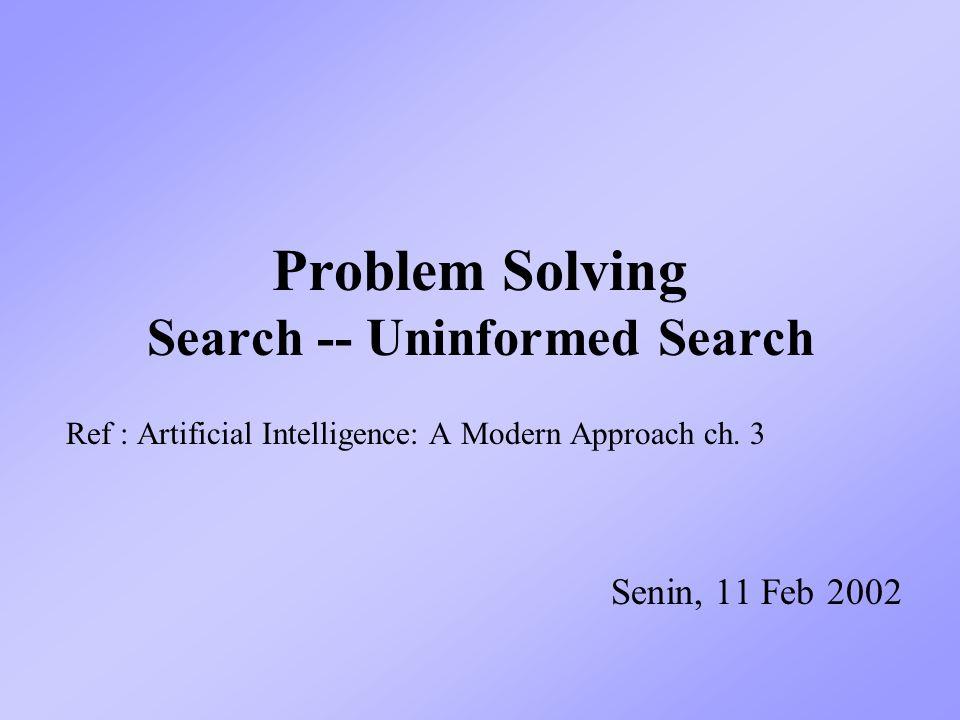 Problem Solving Search -- Uninformed Search Ref : Artificial Intelligence: A Modern Approach ch. 3 Senin, 11 Feb 2002