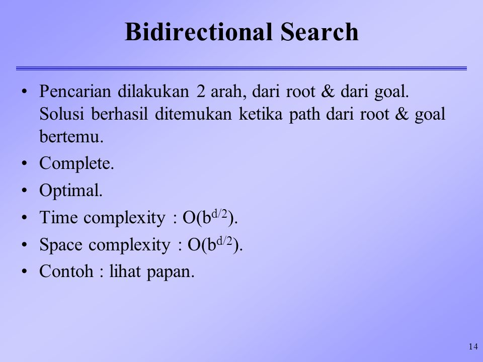 14 Bidirectional Search Pencarian dilakukan 2 arah, dari root & dari goal. Solusi berhasil ditemukan ketika path dari root & goal bertemu. Complete. O