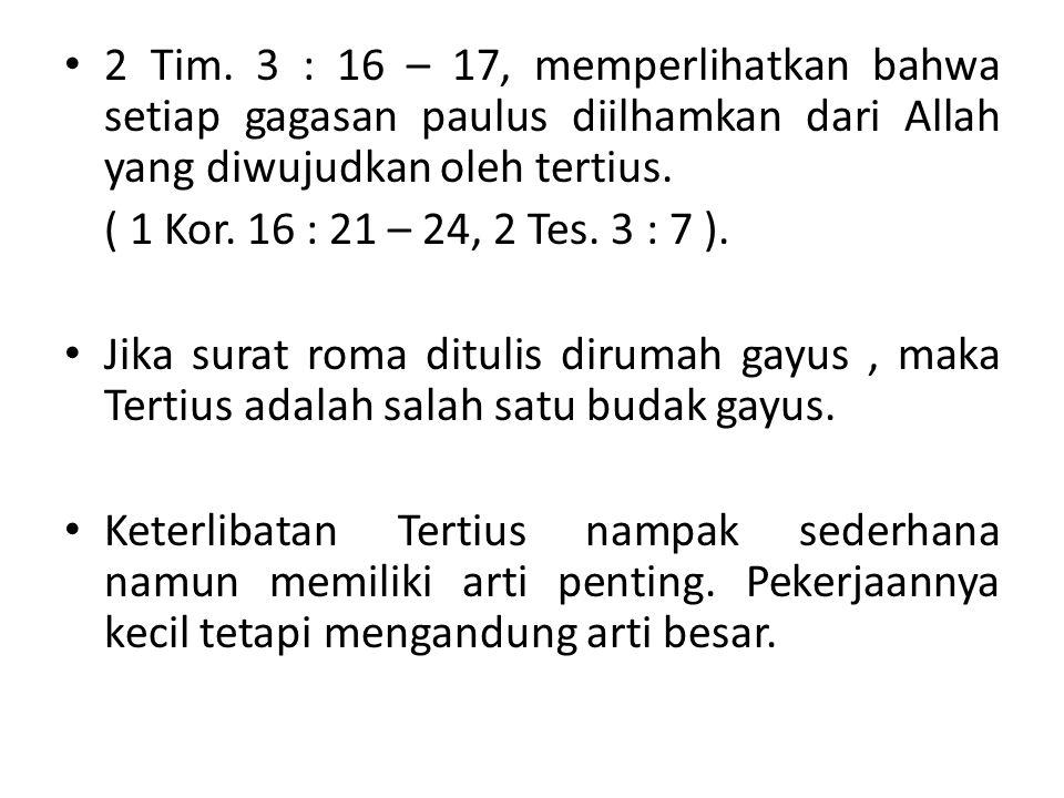 2 Tim. 3 : 16 – 17, memperlihatkan bahwa setiap gagasan paulus diilhamkan dari Allah yang diwujudkan oleh tertius. ( 1 Kor. 16 : 21 – 24, 2 Tes. 3 : 7