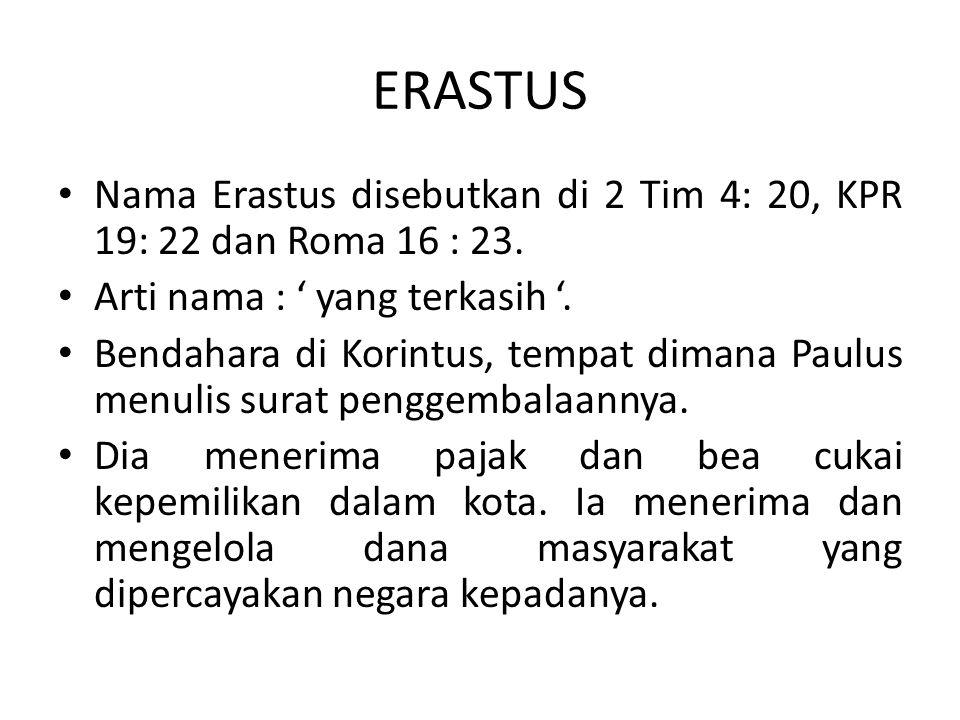 ERASTUS Nama Erastus disebutkan di 2 Tim 4: 20, KPR 19: 22 dan Roma 16 : 23. Arti nama : ' yang terkasih '. Bendahara di Korintus, tempat dimana Paulu