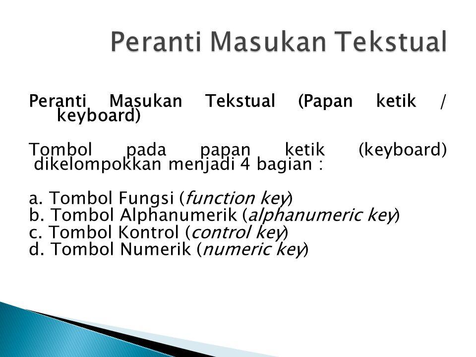 Peranti Masukan Tekstual (Papan ketik / keyboard) Tombol pada papan ketik (keyboard) dikelompokkan menjadi 4 bagian : a.