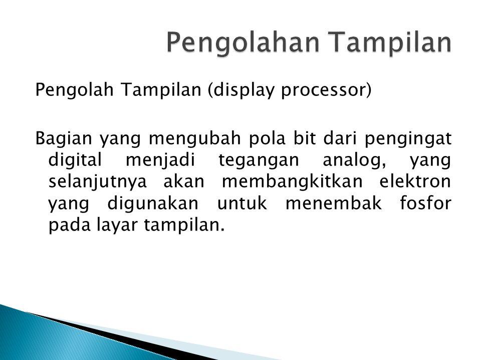 Pengolah Tampilan (display processor) Bagian yang mengubah pola bit dari pengingat digital menjadi tegangan analog, yang selanjutnya akan membangkitkan elektron yang digunakan untuk menembak fosfor pada layar tampilan.