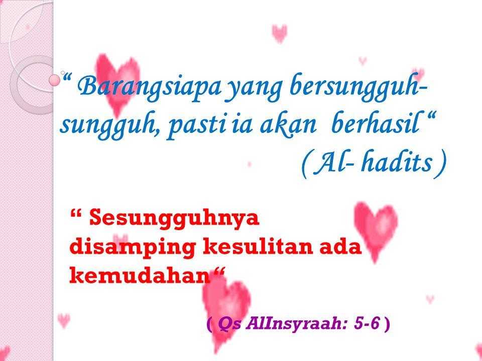 Barangsiapa yang bersungguh- sungguh, pasti ia akan berhasil ( Al- hadits ) Sesungguhnya disamping kesulitan ada kemudahan ( Qs AlInsyraah: 5-6 )