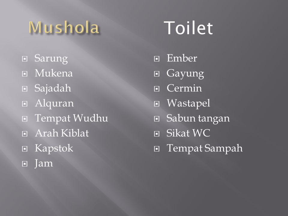  Sarung  Mukena  Sajadah  Alquran  Tempat Wudhu  Arah Kiblat  Kapstok  Jam  Ember  Gayung  Cermin  Wastapel  Sabun tangan  Sikat WC  Tempat Sampah Toilet
