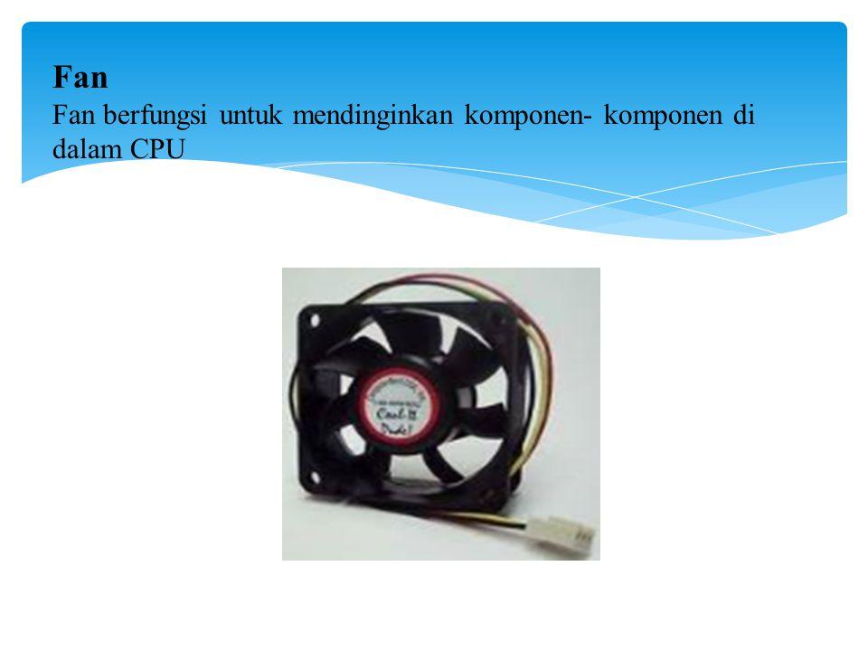 Fan Fan berfungsi untuk mendinginkan komponen- komponen di dalam CPU