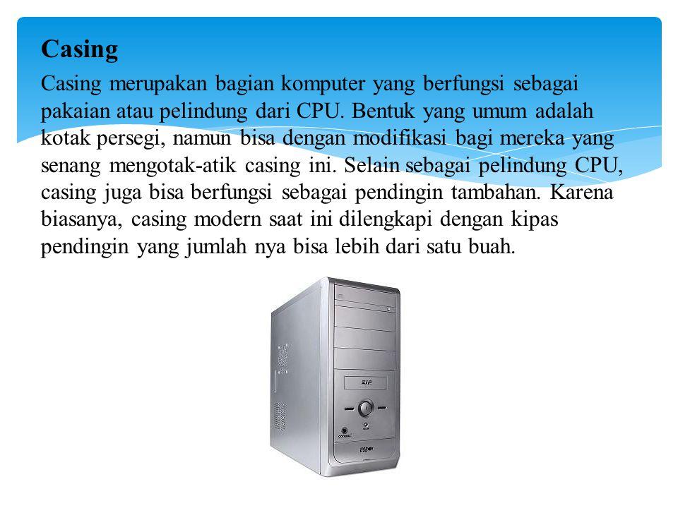 Casing Casing merupakan bagian komputer yang berfungsi sebagai pakaian atau pelindung dari CPU.