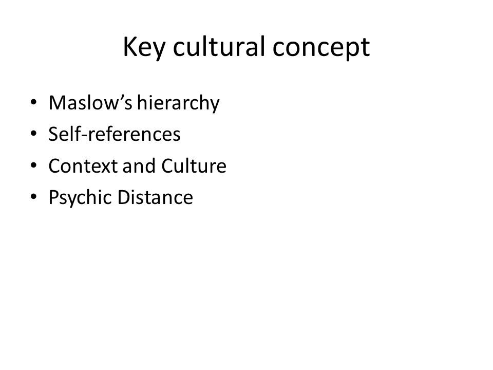Key cultural concept Maslow's hierarchy Self-references Context and Culture Psychic Distance