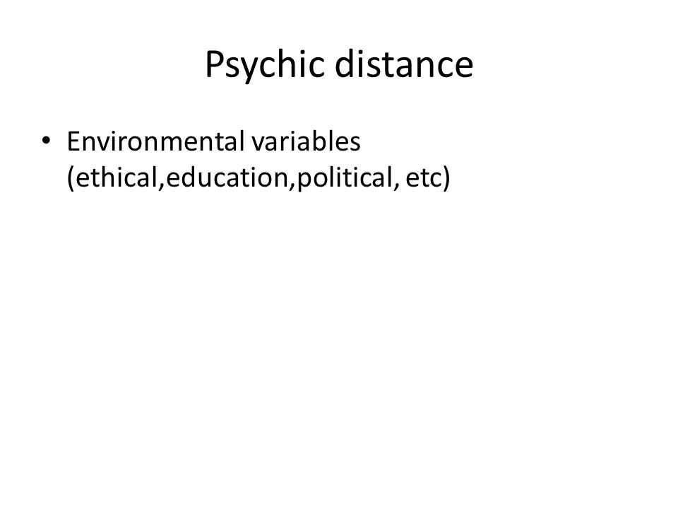 Psychic distance Environmental variables (ethical,education,political, etc)