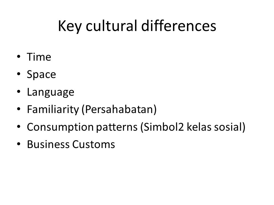 Key cultural differences Time Space Language Familiarity (Persahabatan) Consumption patterns (Simbol2 kelas sosial) Business Customs