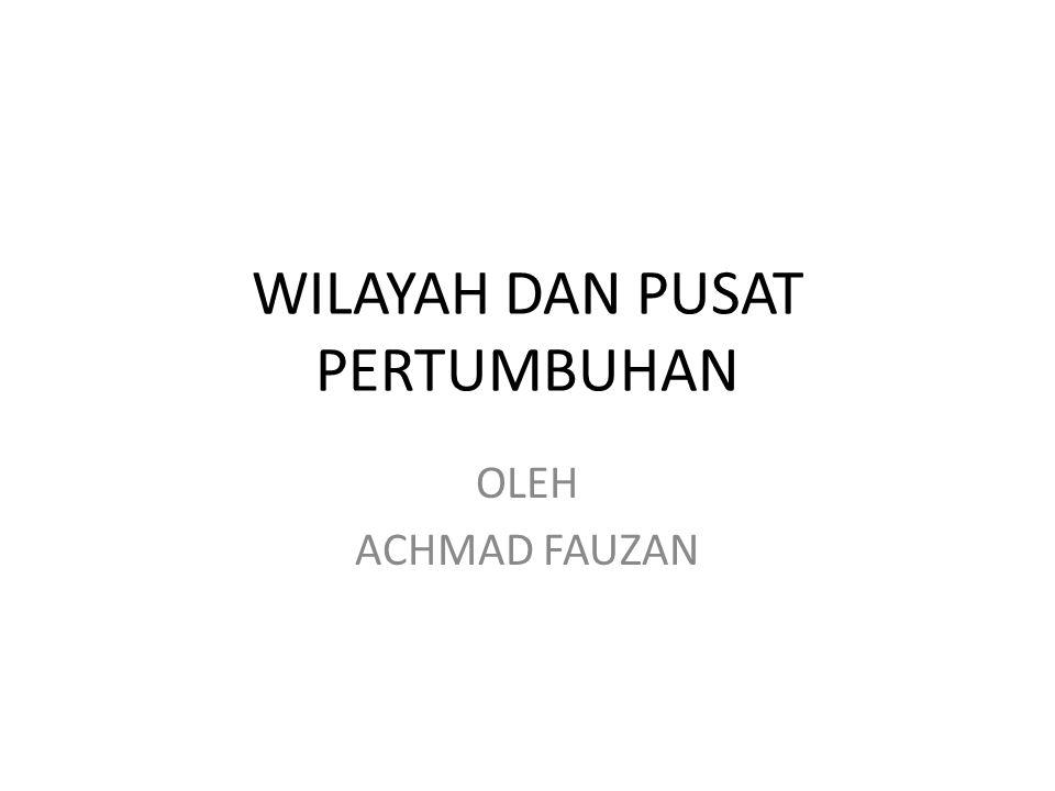 WILAYAH DAN PUSAT PERTUMBUHAN OLEH ACHMAD FAUZAN