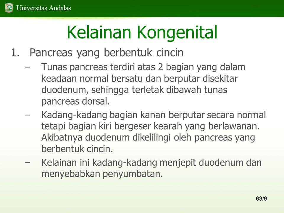 63/9 Kelainan Kongenital 1.Pancreas yang berbentuk cincin –Tunas pancreas terdiri atas 2 bagian yang dalam keadaan normal bersatu dan berputar disekit