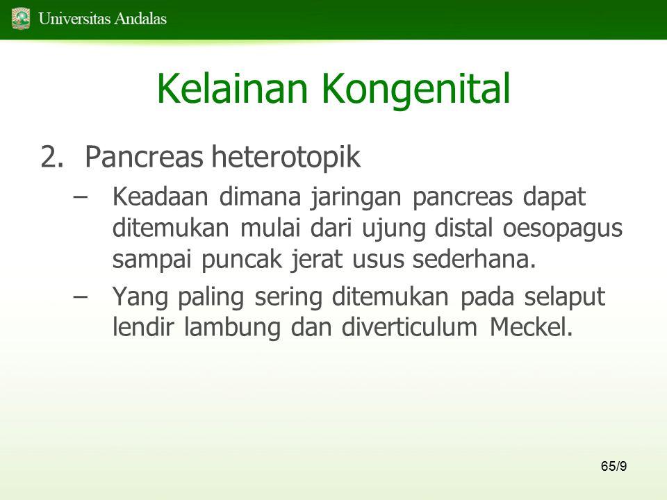 65/9 Kelainan Kongenital 2.Pancreas heterotopik –Keadaan dimana jaringan pancreas dapat ditemukan mulai dari ujung distal oesopagus sampai puncak jera