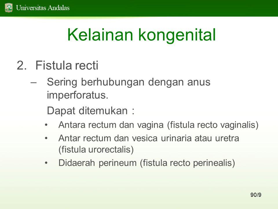 90/9 Kelainan kongenital 2.Fistula recti –Sering berhubungan dengan anus imperforatus. Dapat ditemukan : Antara rectum dan vagina (fistula recto vagin