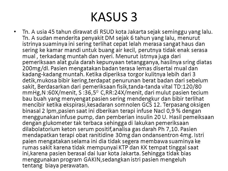 KASUS 3 Tn. A usia 45 tahun dirawat di RSUD kota Jakarta sejak seminggu yang lalu. Tn. A sudan menderita penyakit DM sejak 6 tahun yang lalu, menurut