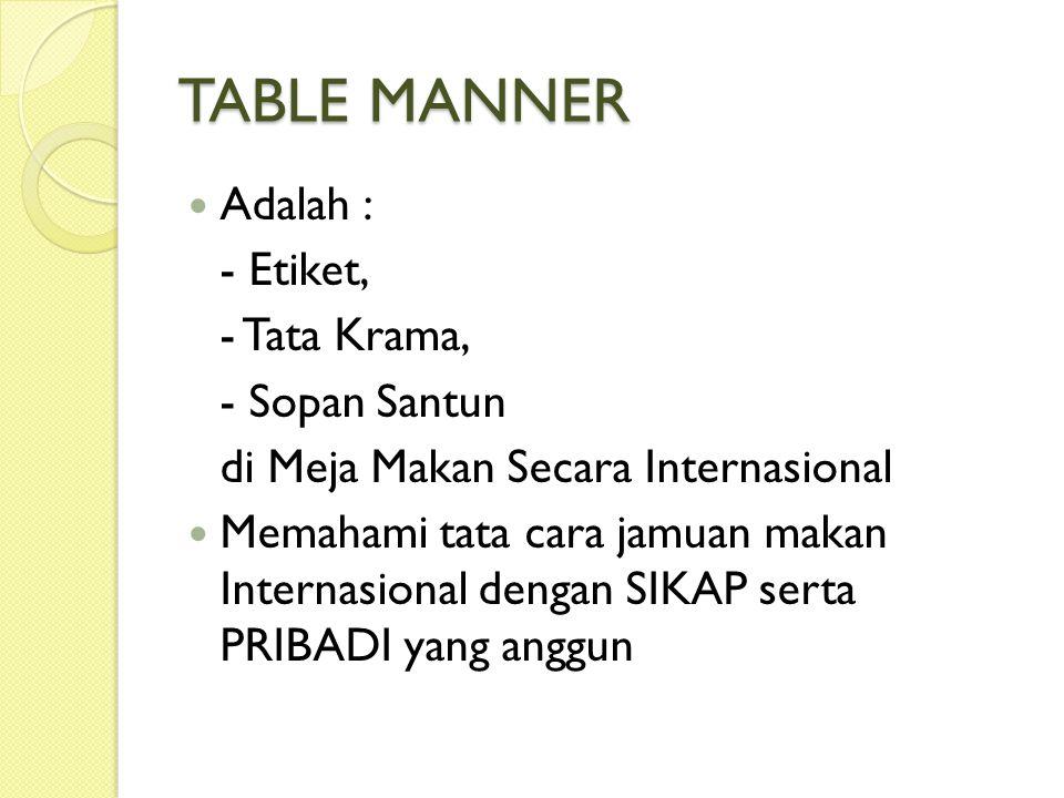 TABLE MANNER Adalah : - Etiket, - Tata Krama, - Sopan Santun di Meja Makan Secara Internasional Memahami tata cara jamuan makan Internasional dengan SIKAP serta PRIBADI yang anggun
