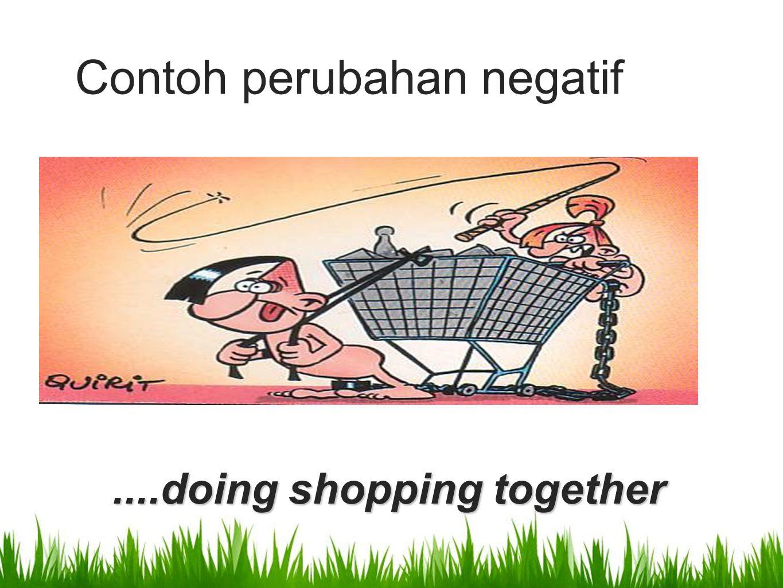 ....doing shopping together Contoh perubahan negatif