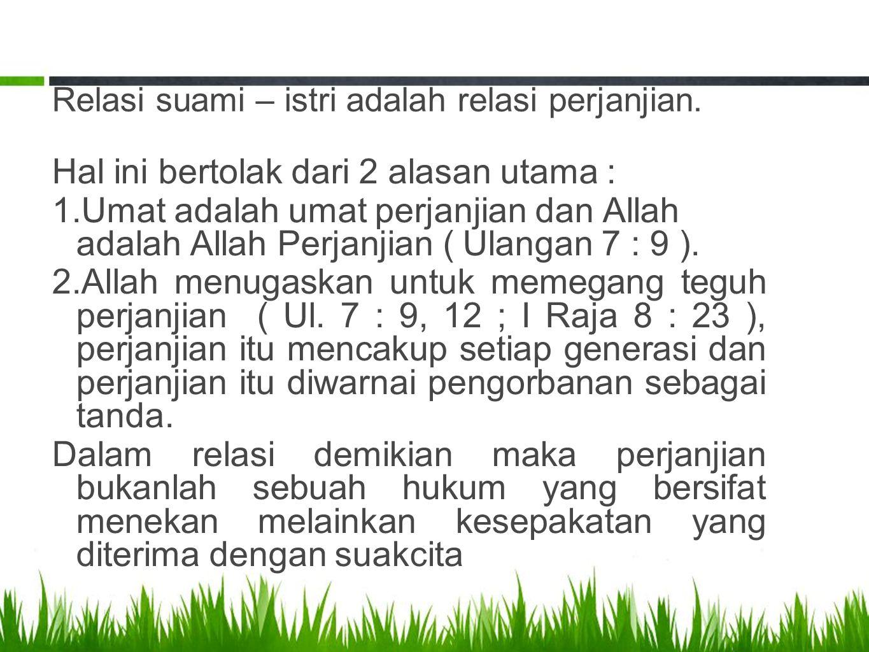 Relasi suami – istri adalah relasi perjanjian. Hal ini bertolak dari 2 alasan utama : 1.Umat adalah umat perjanjian dan Allah adalah Allah Perjanjian