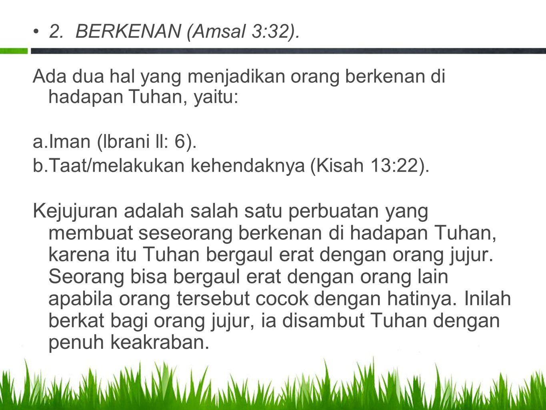 2. BERKENAN (Amsal 3:32). Ada dua hal yang menjadikan orang berkenan di hadapan Tuhan, yaitu: a.Iman (lbrani ll: 6). b.Taat/melakukan kehendaknya (Kis