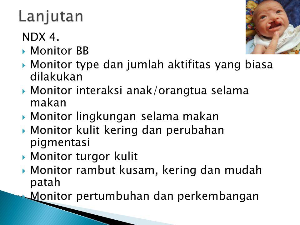 NDX 4.  Monitor BB  Monitor type dan jumlah aktifitas yang biasa dilakukan  Monitor interaksi anak/orangtua selama makan  Monitor lingkungan selam