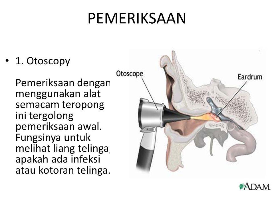 PEMERIKSAAN 1. Otoscopy Pemeriksaan dengan menggunakan alat semacam teropong ini tergolong pemeriksaan awal. Fungsinya untuk melihat liang telinga, ap
