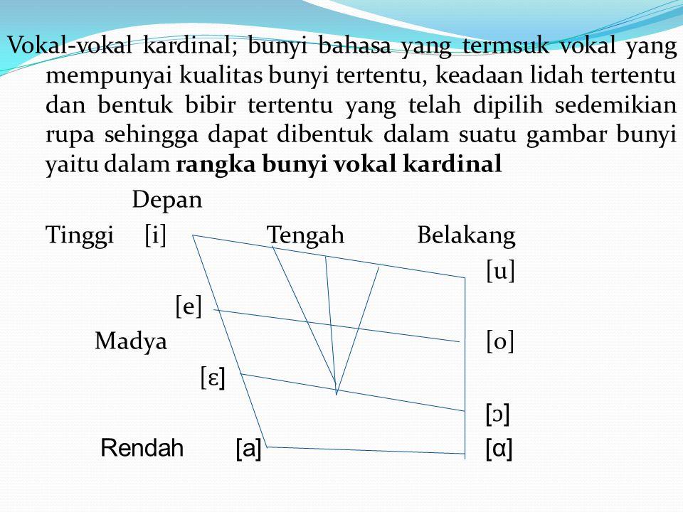 Vokal-vokal kardinal; bunyi bahasa yang termsuk vokal yang mempunyai kualitas bunyi tertentu, keadaan lidah tertentu dan bentuk bibir tertentu yang telah dipilih sedemikian rupa sehingga dapat dibentuk dalam suatu gambar bunyi yaitu dalam rangka bunyi vokal kardinal Depan Tinggi[i] TengahBelakang [u] [e] Madya [o] [ ɛ ] [ɔ][ɔ] Rendah [a][α]