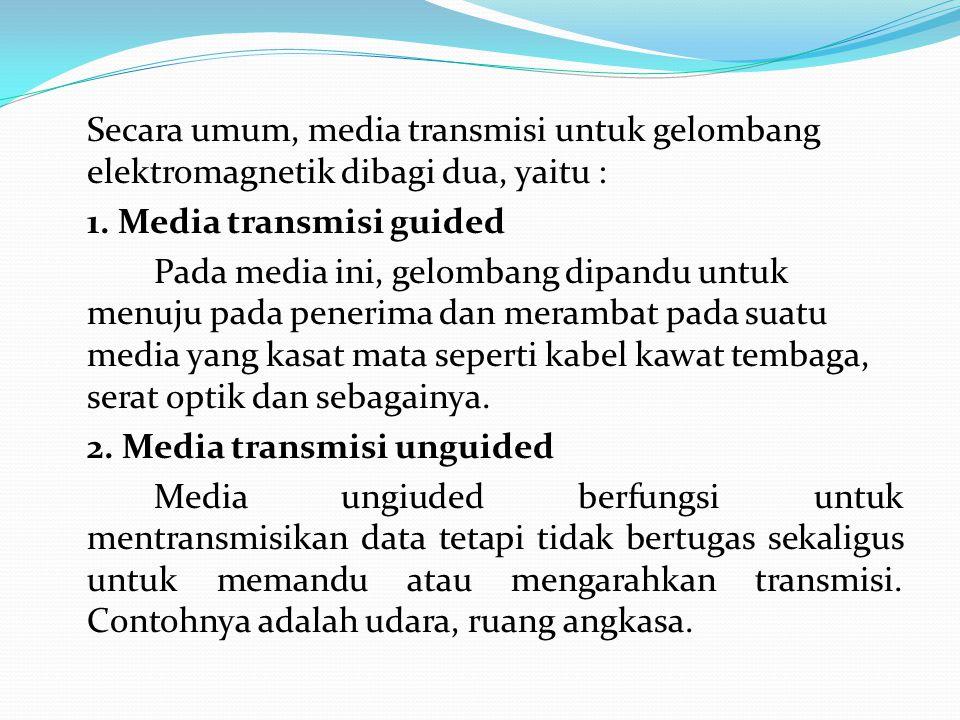 Secara umum, media transmisi untuk gelombang elektromagnetik dibagi dua, yaitu : 1. Media transmisi guided Pada media ini, gelombang dipandu untuk men