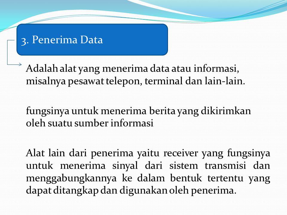 Adalah alat yang menerima data atau informasi, misalnya pesawat telepon, terminal dan lain-lain. fungsinya untuk menerima berita yang dikirimkan oleh