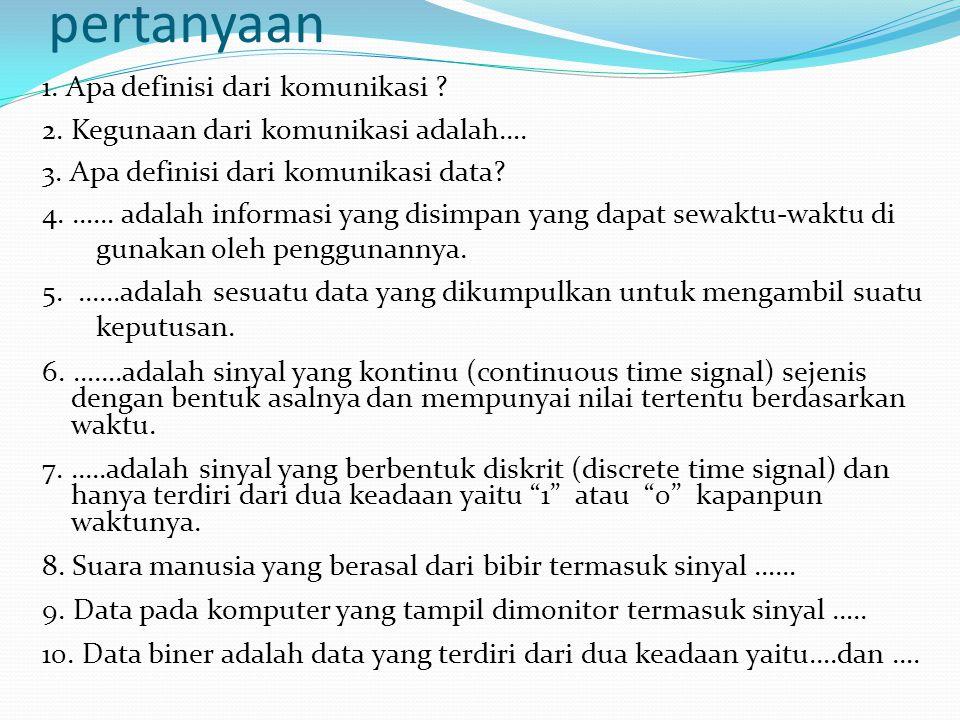 pertanyaan 1. Apa definisi dari komunikasi ? 2. Kegunaan dari komunikasi adalah…. 3. Apa definisi dari komunikasi data? 4. …… adalah informasi yang di