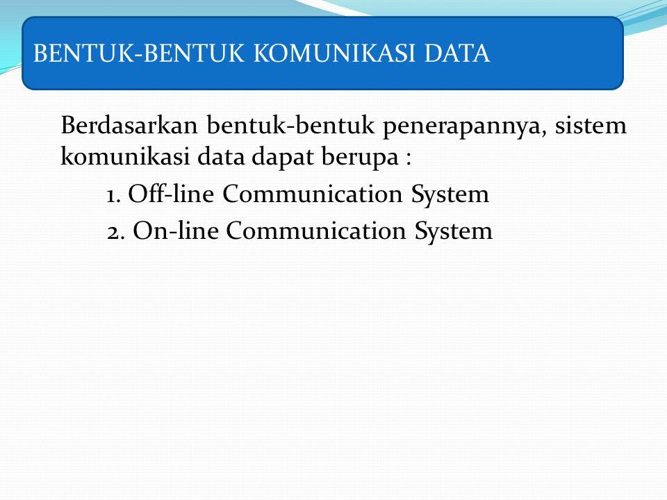 Berdasarkan bentuk-bentuk penerapannya, sistem komunikasi data dapat berupa : 1. Off-line Communication System 2. On-line Communication System BENTUK-