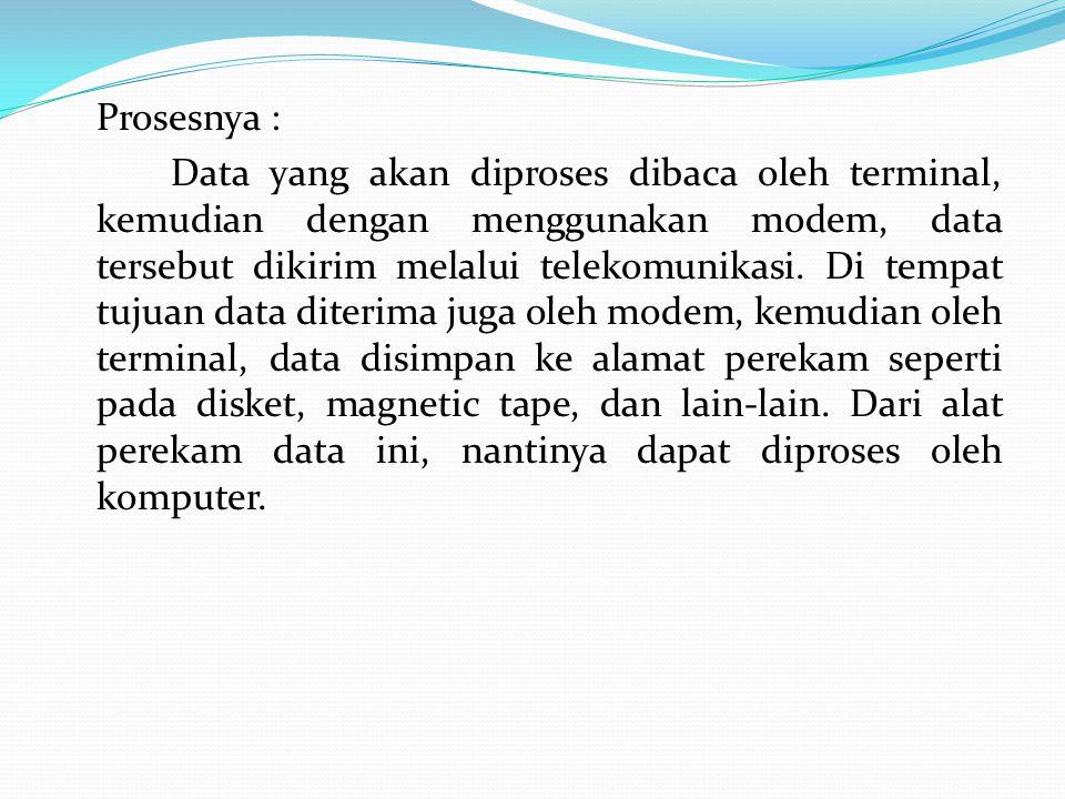 Prosesnya : Data yang akan diproses dibaca oleh terminal, kemudian dengan menggunakan modem, data tersebut dikirim melalui telekomunikasi. Di tempat t