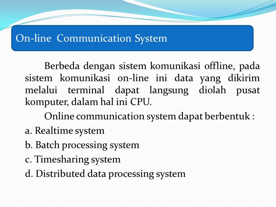 Berbeda dengan sistem komunikasi offline, pada sistem komunikasi on-line ini data yang dikirim melalui terminal dapat langsung diolah pusat komputer,