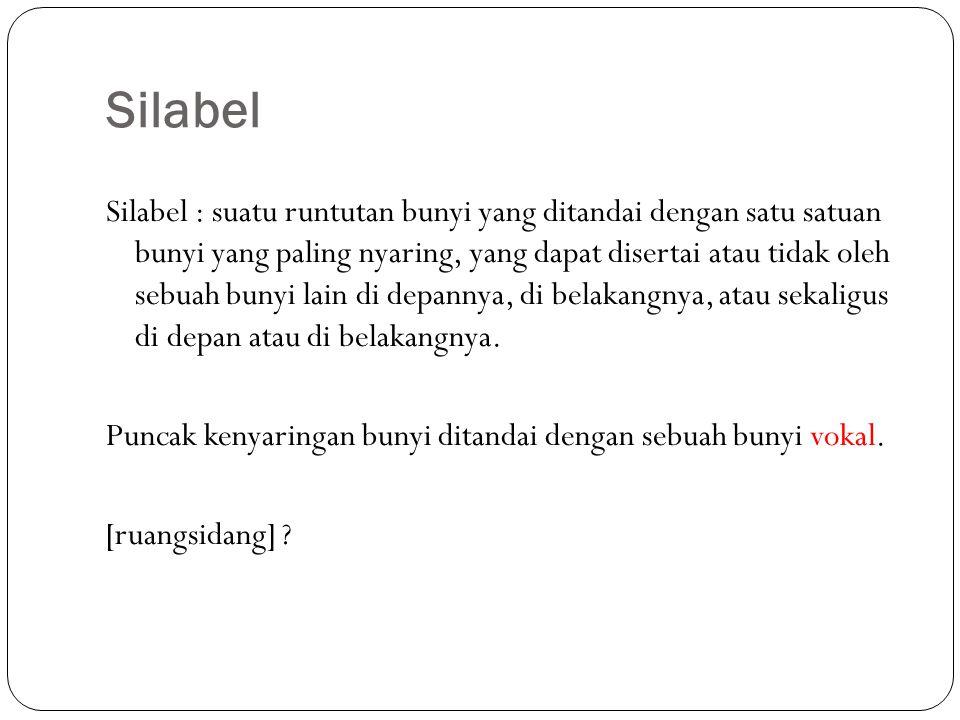 Silabel Silabel : suatu runtutan bunyi yang ditandai dengan satu satuan bunyi yang paling nyaring, yang dapat disertai atau tidak oleh sebuah bunyi lain di depannya, di belakangnya, atau sekaligus di depan atau di belakangnya.