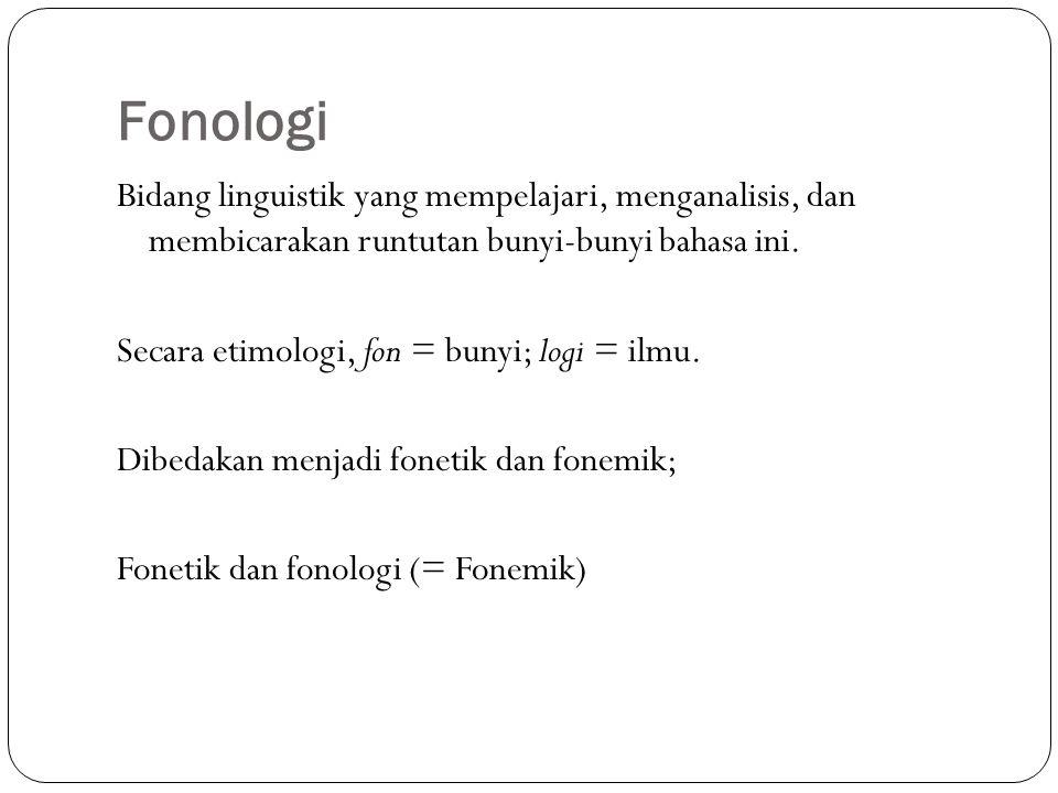 Fonologi Bidang linguistik yang mempelajari, menganalisis, dan membicarakan runtutan bunyi-bunyi bahasa ini.