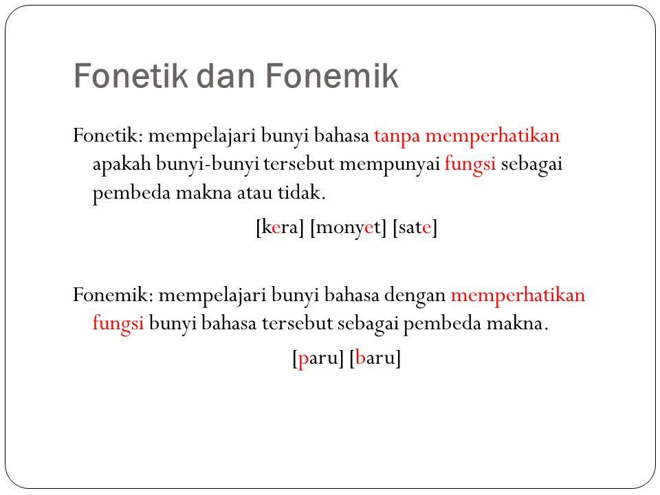 Fonetik dan Fonemik Fonetik: mempelajari bunyi bahasa tanpa memperhatikan apakah bunyi-bunyi tersebut mempunyai fungsi sebagai pembeda makna atau tidak.