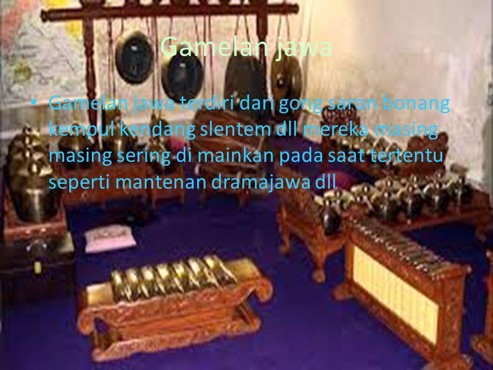 Gamelan jawa Gamelan jawa terdiri dari gong saron bonang kempul kendang slentem dll mereka masing masing sering di mainkan pada saat tertentu seperti
