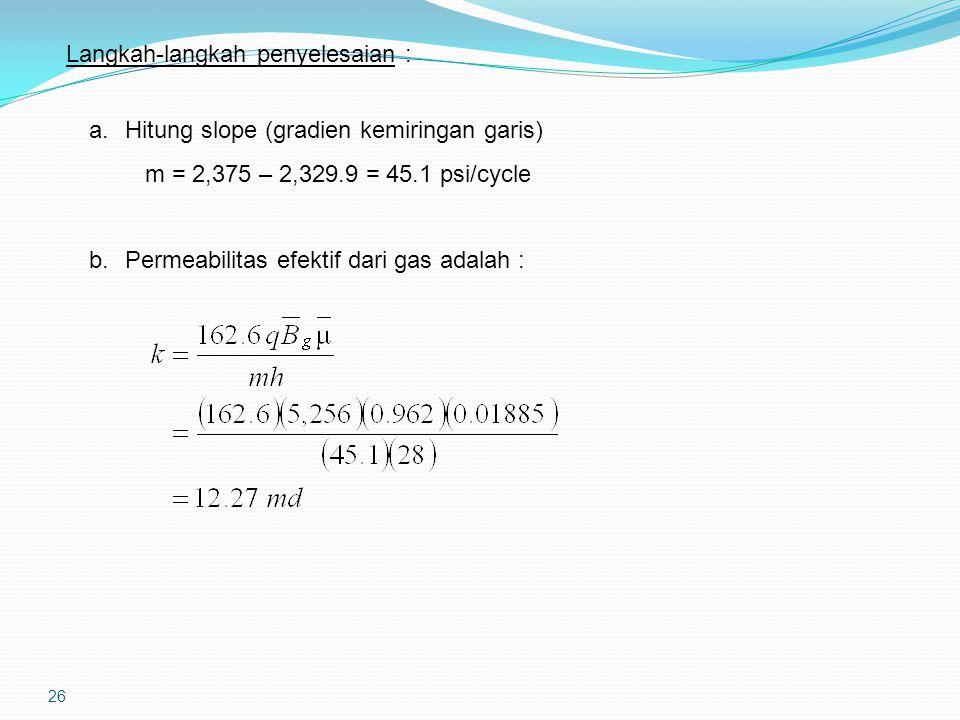 26 Langkah-langkah penyelesaian : a.Hitung slope (gradien kemiringan garis) m = 2,375 – 2,329.9 = 45.1 psi/cycle b.Permeabilitas efektif dari gas adalah :