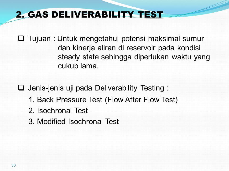 30 2. GAS DELIVERABILITY TEST  Tujuan : Untuk mengetahui potensi maksimal sumur dan kinerja aliran di reservoir pada kondisi steady state sehingga di