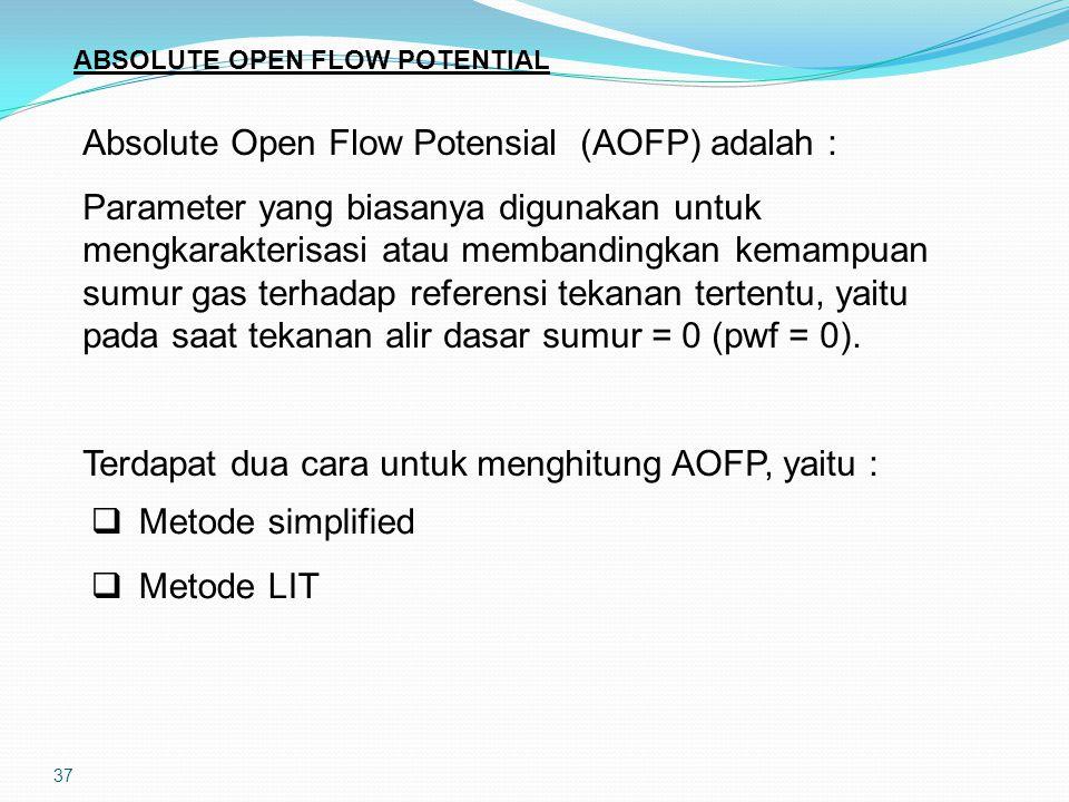 37 ABSOLUTE OPEN FLOW POTENTIAL Absolute Open Flow Potensial (AOFP) adalah : Parameter yang biasanya digunakan untuk mengkarakterisasi atau membandingkan kemampuan sumur gas terhadap referensi tekanan tertentu, yaitu pada saat tekanan alir dasar sumur = 0 (pwf = 0).