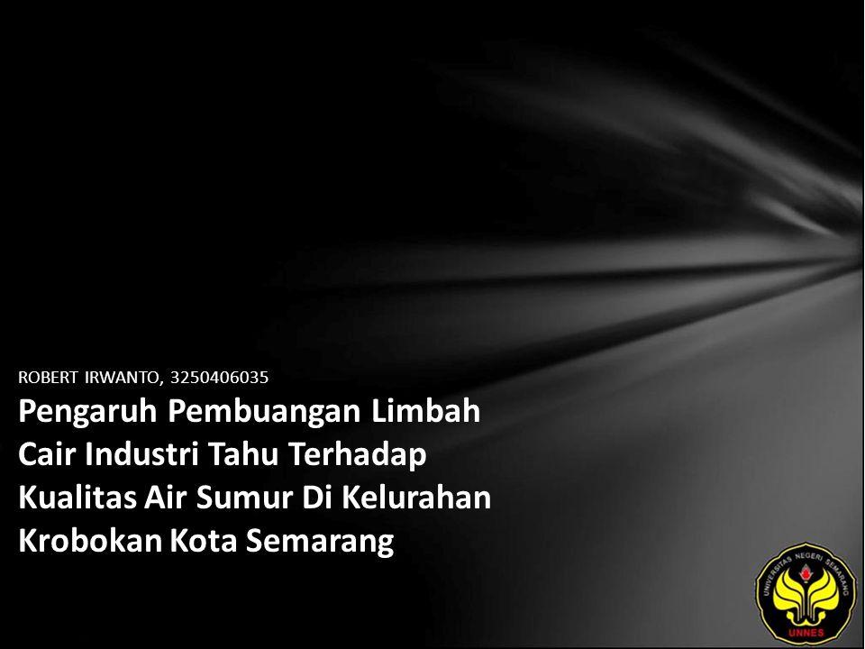 ROBERT IRWANTO, 3250406035 Pengaruh Pembuangan Limbah Cair Industri Tahu Terhadap Kualitas Air Sumur Di Kelurahan Krobokan Kota Semarang