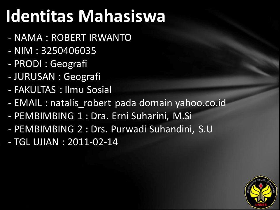 Identitas Mahasiswa - NAMA : ROBERT IRWANTO - NIM : 3250406035 - PRODI : Geografi - JURUSAN : Geografi - FAKULTAS : Ilmu Sosial - EMAIL : natalis_robert pada domain yahoo.co.id - PEMBIMBING 1 : Dra.