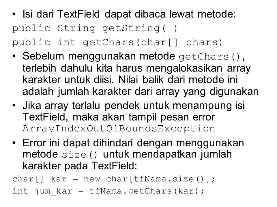 Isi dari TextField dapat dibaca lewat metode: public String getString( ) public int getChars(char[] chars) Sebelum menggunakan metode getChars(), terlebih dahulu kita harus mengalokasikan array karakter untuk diisi.