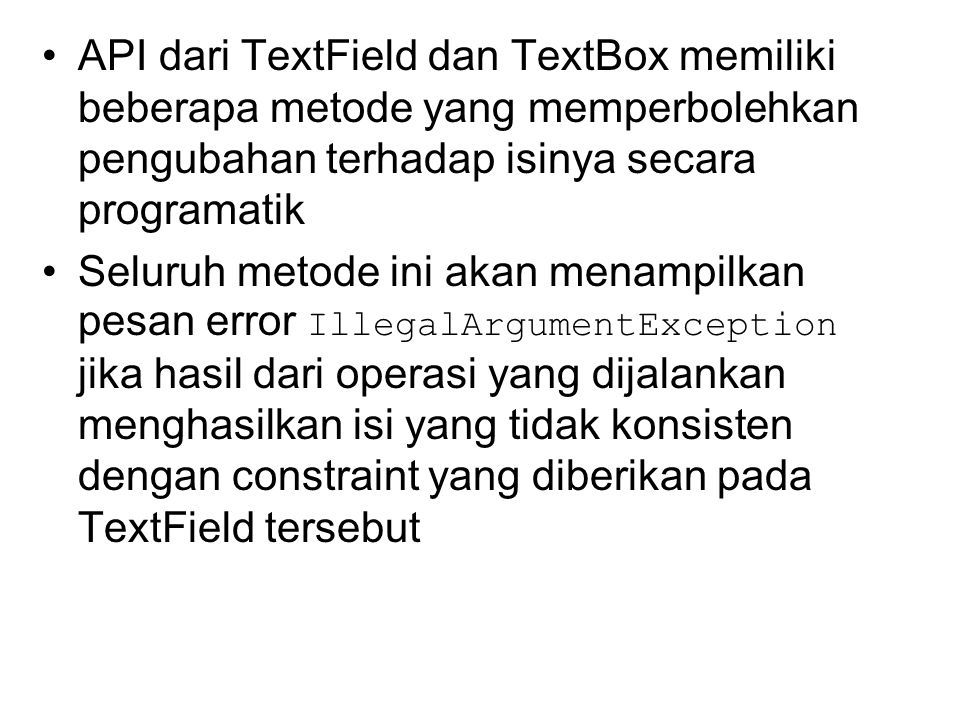 API dari TextField dan TextBox memiliki beberapa metode yang memperbolehkan pengubahan terhadap isinya secara programatik Seluruh metode ini akan menampilkan pesan error IllegalArgumentException jika hasil dari operasi yang dijalankan menghasilkan isi yang tidak konsisten dengan constraint yang diberikan pada TextField tersebut
