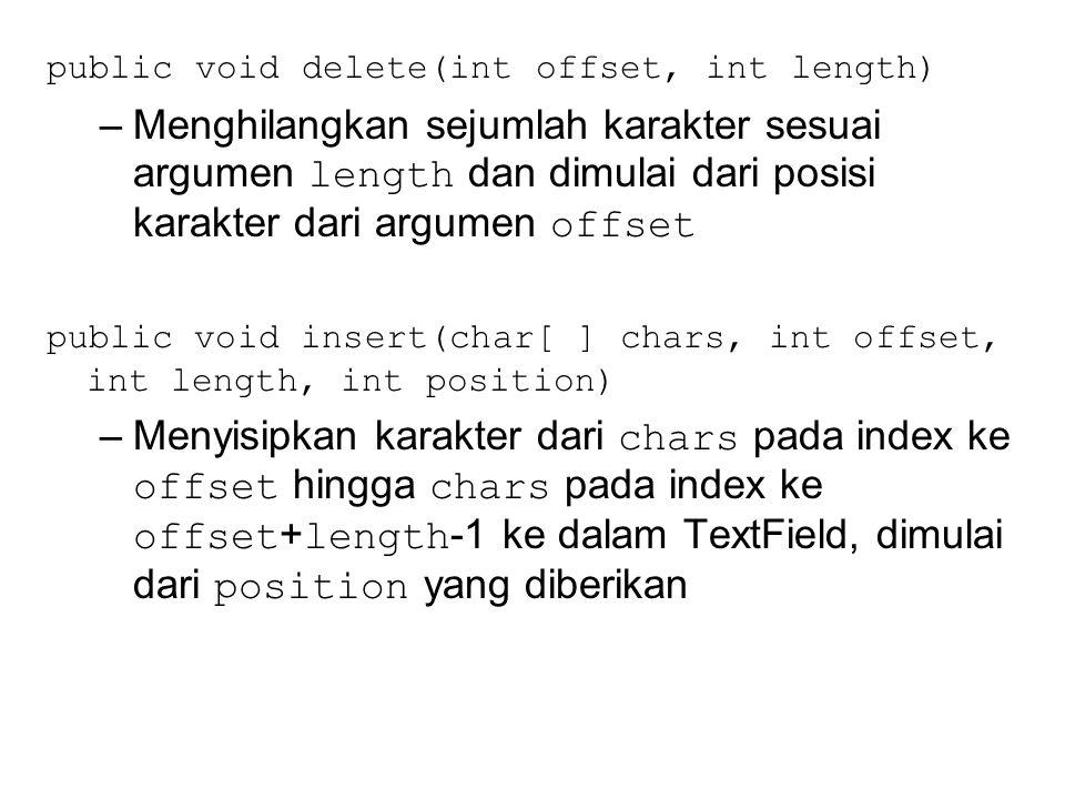 public void delete(int offset, int length) –Menghilangkan sejumlah karakter sesuai argumen length dan dimulai dari posisi karakter dari argumen offset public void insert(char[ ] chars, int offset, int length, int position) –Menyisipkan karakter dari chars pada index ke offset hingga chars pada index ke offset + length -1 ke dalam TextField, dimulai dari position yang diberikan