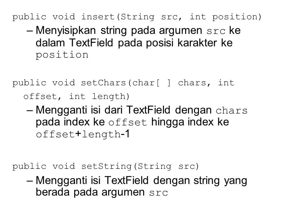 public void insert(String src, int position) –Menyisipkan string pada argumen src ke dalam TextField pada posisi karakter ke position public void setChars(char[ ] chars, int offset, int length) –Mengganti isi dari TextField dengan chars pada index ke offset hingga index ke offset + length -1 public void setString(String src) –Mengganti isi TextField dengan string yang berada pada argumen src