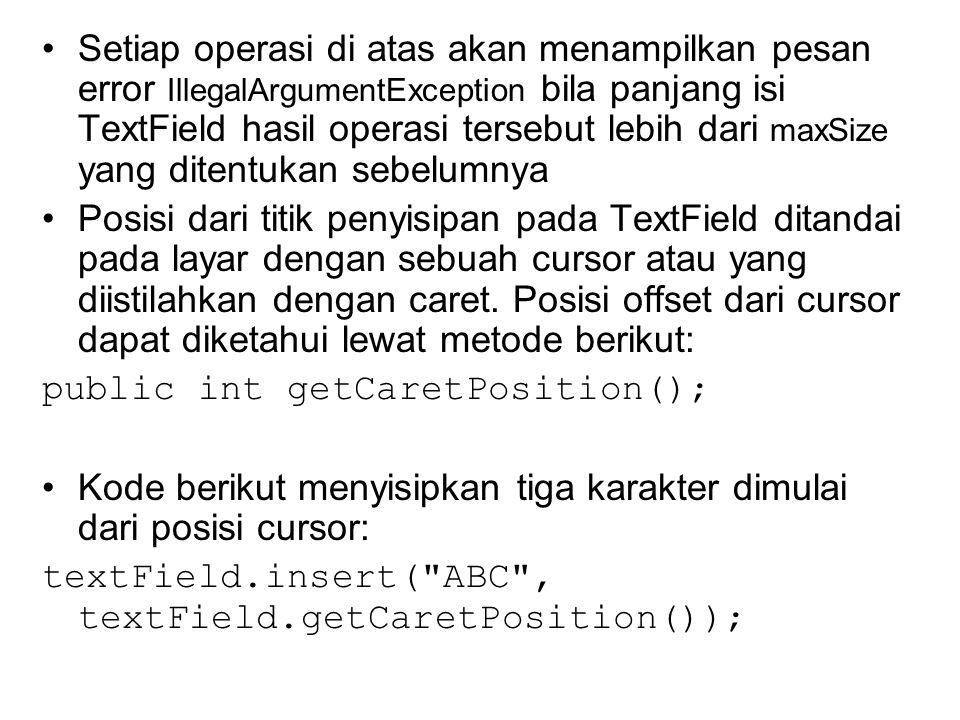 Setiap operasi di atas akan menampilkan pesan error IllegalArgumentException bila panjang isi TextField hasil operasi tersebut lebih dari maxSize yang ditentukan sebelumnya Posisi dari titik penyisipan pada TextField ditandai pada layar dengan sebuah cursor atau yang diistilahkan dengan caret.