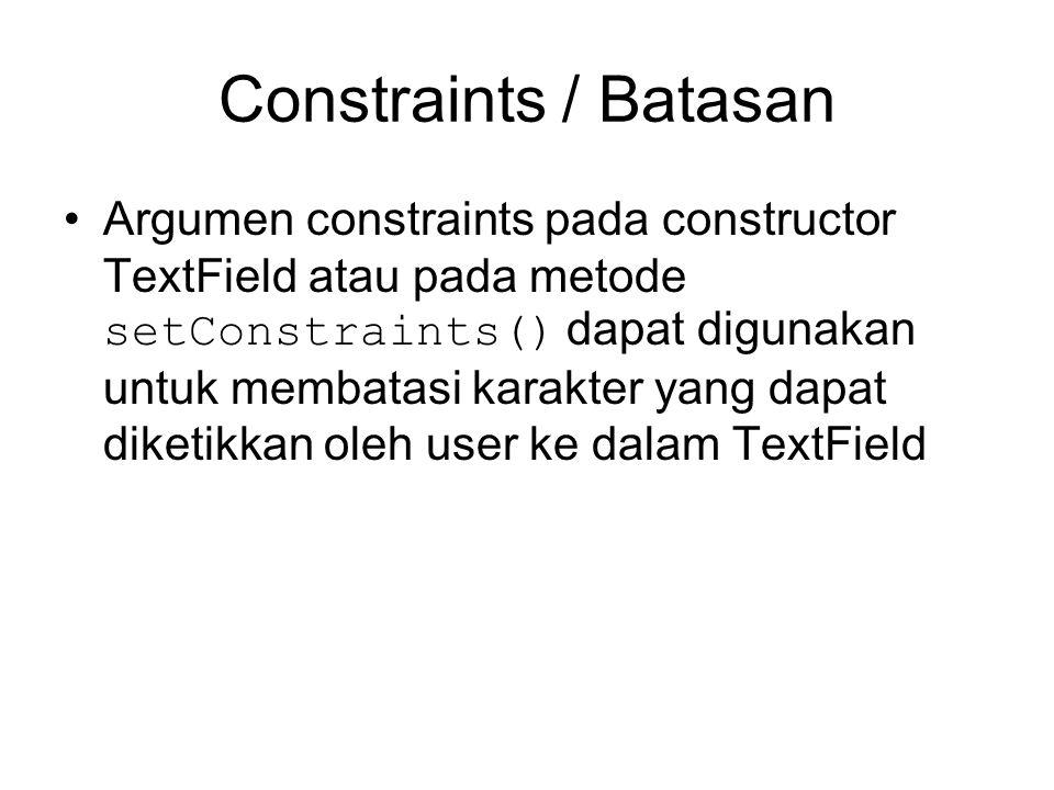 Constraints / Batasan Argumen constraints pada constructor TextField atau pada metode setConstraints() dapat digunakan untuk membatasi karakter yang dapat diketikkan oleh user ke dalam TextField