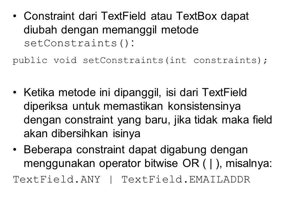 Constraint dari TextField atau TextBox dapat diubah dengan memanggil metode setConstraints() : public void setConstraints(int constraints); Ketika metode ini dipanggil, isi dari TextField diperiksa untuk memastikan konsistensinya dengan constraint yang baru, jika tidak maka field akan dibersihkan isinya Beberapa constraint dapat digabung dengan menggunakan operator bitwise OR ( | ), misalnya: TextField.ANY | TextField.EMAILADDR
