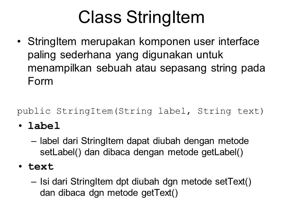 Class StringItem StringItem merupakan komponen user interface paling sederhana yang digunakan untuk menampilkan sebuah atau sepasang string pada Form public StringItem(String label, String text) label –label dari StringItem dapat diubah dengan metode setLabel() dan dibaca dengan metode getLabel() text –Isi dari StringItem dpt diubah dgn metode setText() dan dibaca dgn metode getText()